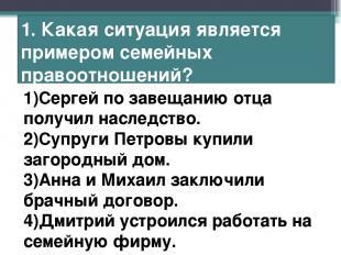 1. Какая ситуация является примером семейных правоотношений? 1)Сергей по завещан