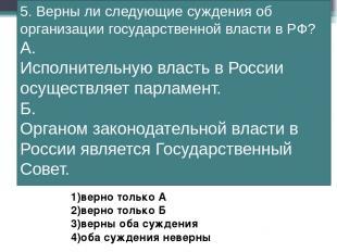 5. Верны ли следующие суждения об организации государственной власти в РФ? А. Ис