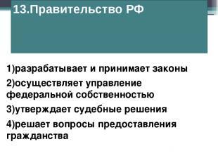 13.Правительство РФ 1)разрабатывает и принимает законы 2)осуществляет управление