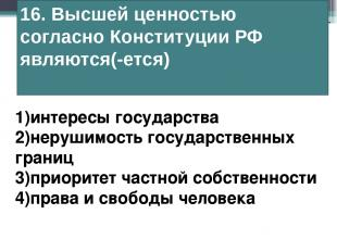 16. Высшей ценностью согласно Конституции РФ являются(-ется) 1)интересы государс