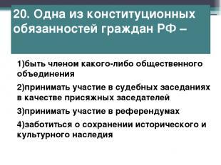 20. Одна из конституционных обязанностей граждан РФ – 1)быть членом какого-либо