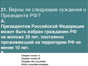 21. Верны ли следующие суждения о Президенте РФ? А. Президентом Российской Федер