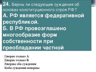24. Верны ли следующие суждения об основах конституционного строя РФ? А.РФ явля