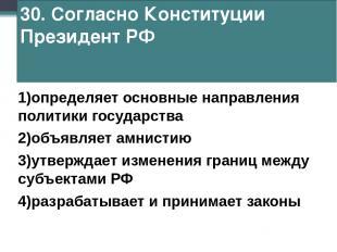 30. Согласно Конституции Президент РФ 1)определяет основные направления политики