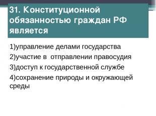 31. Конституционной обязанностью граждан РФ является 1)управление делами государ