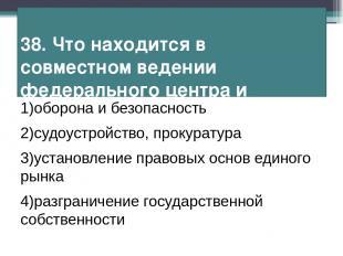 38. Что находится в совместном ведении федерального центра и субъектов РФ? 1)обо