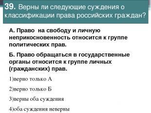39. Верны ли следующие суждения о классификации права российских граждан? А.Пра