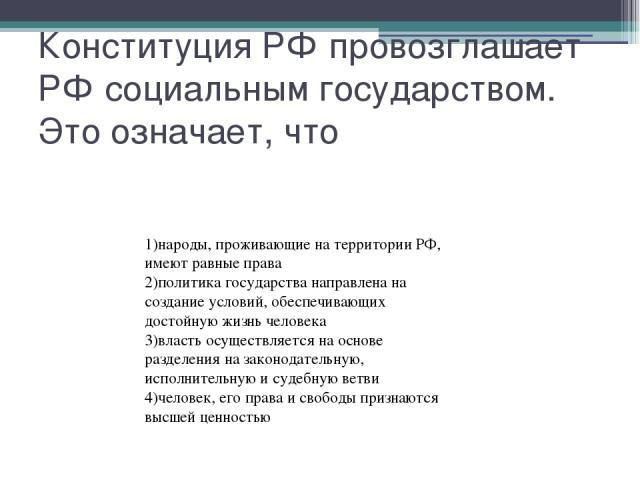 Конституция РФ провозглашает РФ социальным государством. Это означает, что 1)народы, проживающие на территории РФ, имеют равные права 2)политика государства направлена на создание условий, обеспечивающих достойную жизнь человека 3)власть осуществляе…