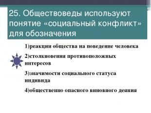 25. Обществоведы используют понятие «социальный конфликт» для обозначения 1)реак