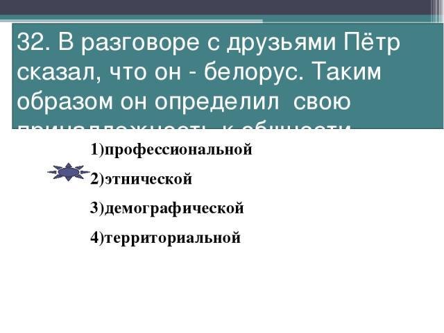 32. В разговоре с друзьями Пётр сказал, что он - белорус. Таким образом он определил свою принадлежность к общности 1)профессиональной 2)этнической 3)демографической 4)территориальной