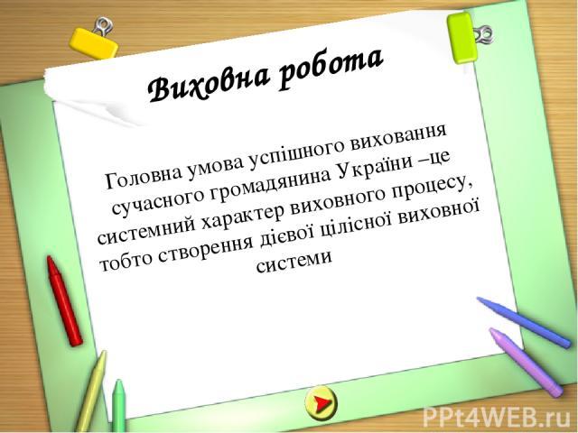 Виховна робота Головна умова успішного виховання сучасного громадянина України –це системний характер виховного процесу, тобто створення дієвої цілісної виховної системи