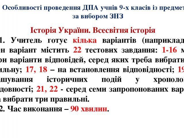 Особливості проведення ДПА учнів 9-х класів із предметів за вибором ЗНЗ Історія України. Всесвітня історія 1. Учитель готує кілька варіантів (наприклад, 10). Кожен варіант містить 22 тестових завдання: 1-16 мають чотири варіанти відповідей, серед як…