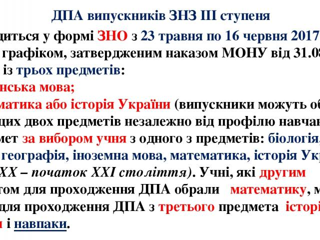 ДПА випускників ЗНЗ ІІІ ступеня - проводиться у формі ЗНО з 23 травня по 16 червня 2017 року згідно з графіком, затвердженим наказом МОНУ від 31.08.2016 № 1055, із трьох предметів: 1) українська мова; 2) математика або історія України (випускники мо…