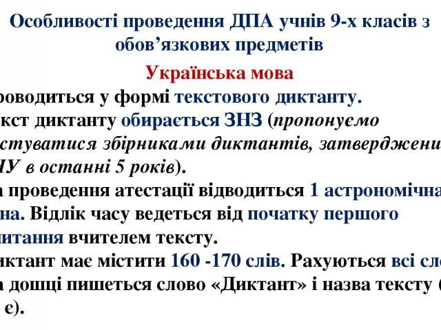 Особливості проведення ДПА учнів 9-х класів з обов'язкових предметів Українська мова 1. Проводиться у формі текстового диктанту. 2. Текст диктанту обирається ЗНЗ (пропонуємо користуватися збірниками диктантів, затвердженими МОНУ в останні 5 років). …