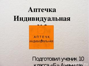 Аптечка Индивидуальная №2 Подготовил ученик 10 класса «Б» Ананидзе Дмитрий А П Т