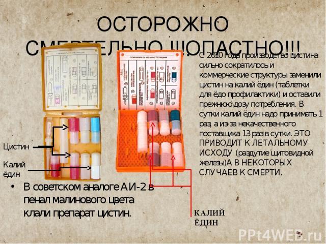 ОСТОРОЖНО СМЕРТЕЛЬНО !!!ОПАСТНО!!! В советском аналоге АИ-2 в пенал малинового цвета клали препарат цистин. С 2010 года производство цистина сильно сократилось и коммерческие структуры заменили цистин на калий ёдин (таблетки для ёдо профилактики) и …