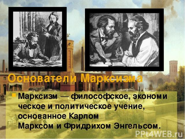 Основатели Марксизма Марксизм—философское,экономическоеиполитическоеучение, основанноеКарлом МарксомиФридрихом Энгельсом.