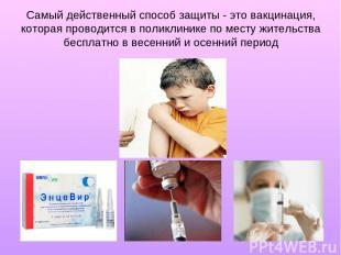Самый действенный способ защиты - это вакцинация, которая проводится в поликлини