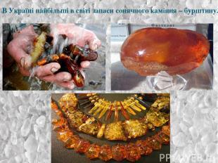 В Україні найбільші в світі запаси сонячного каміння – бурштину.
