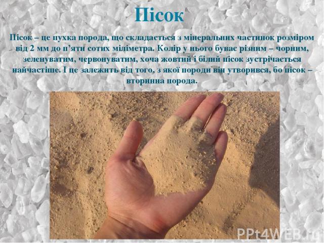 Пісок – це пухка порода, що складається з мінеральних частинок розміром від 2 мм до п'яти сотих міліметра. Колір у нього буває різним – чорним, зеленуватим, червонуватим, хоча жовтий і білий пісок зустрічається найчастіше. І це залежить від того, з …