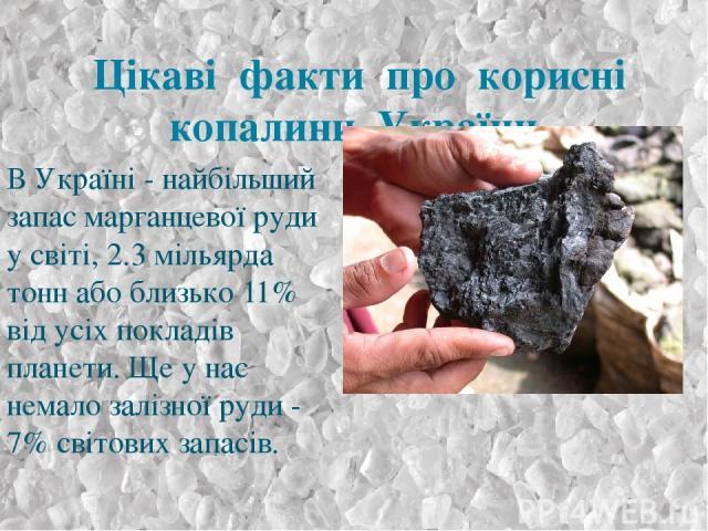 Цікаві факти про корисні копалини України. В Україні - найбільший запас марганцевої руди у світі, 2.3 мільярда тонн або близько 11% від усіх покладів планети. Ще у нас немало залізної руди - 7% світових запасів.