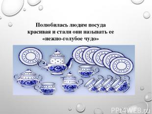 Полюбилась людям посуда красивая и стали они называть ее «нежно-голубое чудо»