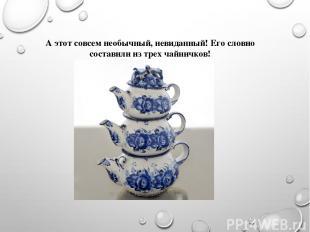 А этот совсем необычный, невиданный! Его словно составили из трех чайничков!
