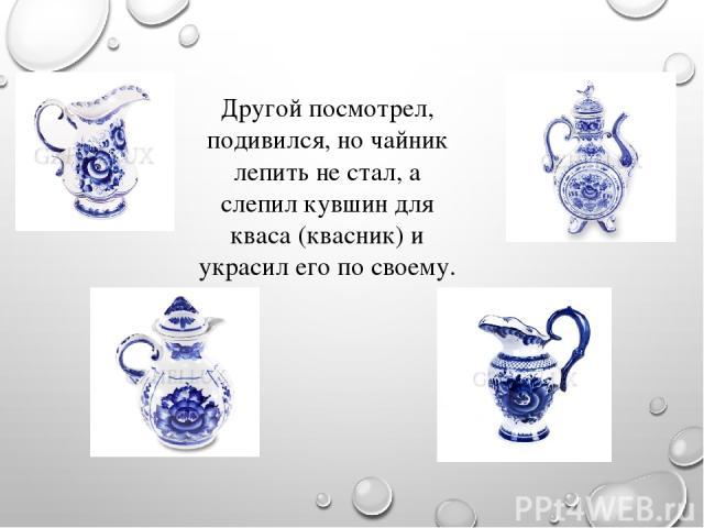 Другой посмотрел, подивился, но чайник лепить не стал, а слепил кувшин для кваса (квасник) и украсил его по своему.