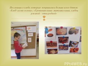 Пословицы о хлебе, которые понравились больше всего детям: «Хлеб- всему голова»,