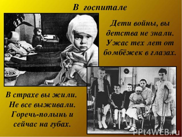 Дети войны, вы детства не знали. Ужас тех лет от бомбёжек в глазах. В страхе вы жили. Не все выживали. Горечь-полынь и сейчас на губах. В госпитале