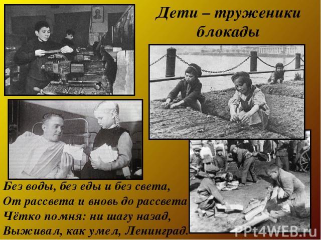 Без воды, без еды и без света, От рассвета и вновь до рассвета Чётко помня: ни шагу назад, Выживал, как умел, Ленинград. Дети – труженики блокады