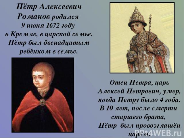 Пётр Алексеевич Романов родился 9 июня 1672 году в Кремле, в царской семье. Пётр был двенадцатым ребёнком в семье. Отец Петра, царь Алексей Петрович, умер, когда Петру было 4 года. В 10 лет, после смерти старшего брата, Пётр был провозглашён царём.