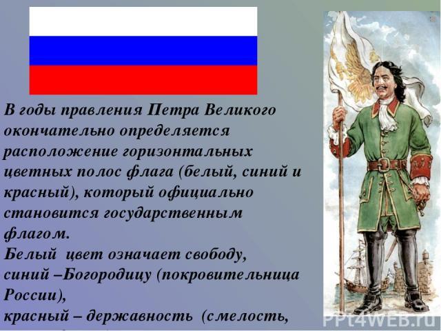 В годы правления Петра Великого окончательно определяется расположение горизонтальных цветных полос флага (белый, синий и красный), который официально становится государственным флагом. Белый цвет означает свободу, синий –Богородицу (покровительница…