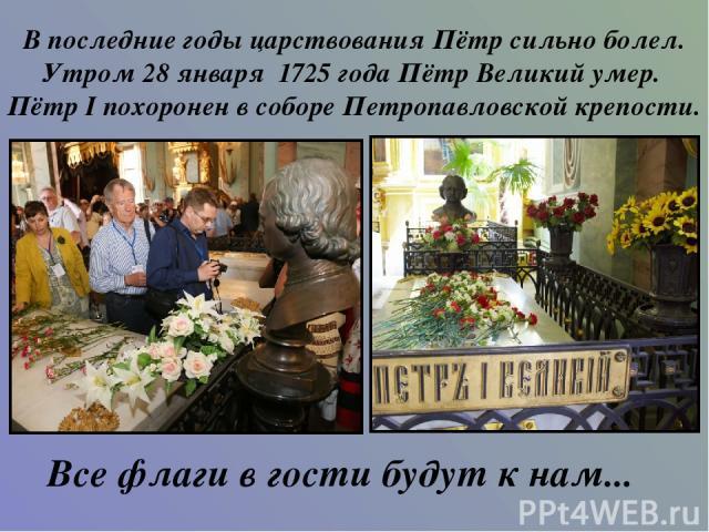 В последние годы царствования Пётр сильно болел. Утром 28 января 1725 года Пётр Великий умер. Пётр I похоронен в соборе Петропавловской крепости. Все флаги в гости будут к нам...