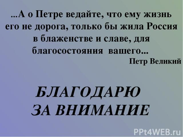 ...А о Петре ведайте, что ему жизнь его не дорога, только бы жила Россия в блаженстве и славе, для благосостояния вашего... Петр Великий БЛАГОДАРЮ ЗА ВНИМАНИЕ
