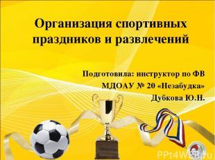 Организация спортивных праздников и развлечений Подготовила: инструктор по ФВ МД