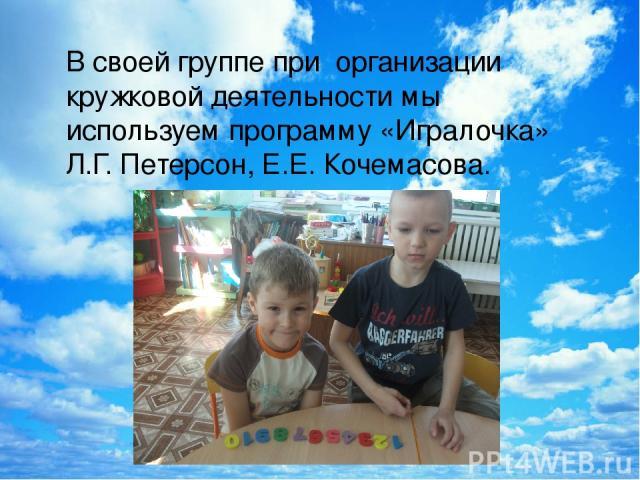 В своей группе при организации кружковой деятельности мы используем программу «Игралочка» Л.Г. Петерсон, Е.Е. Кочемасова.