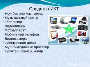 Средства ИКТ Ноутбук или компьютер Музыкальный центр Телевизор Видеоплеер Фотоап