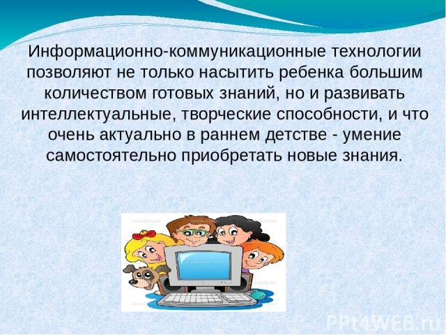 Информационно-коммуникационные технологии позволяют не только насытить ребенка большим количеством готовых знаний, но и развивать интеллектуальные, творческие способности, и что очень актуально в раннем детстве - умение самостоятельно приобретать но…