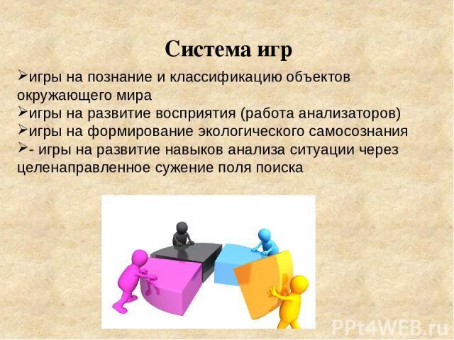 Система игр игры на познание и классификацию объектов окружающего мира игры на развитие восприятия (работа анализаторов) игры на формирование экологического самосознания - игры на развитие навыков анализа ситуации через целенаправленное сужение поля…