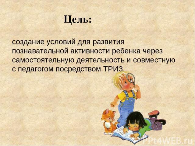 создание условий для развития познавательной активности ребенка через самостоятельную деятельность и совместную с педагогом посредством ТРИЗ. Цель: