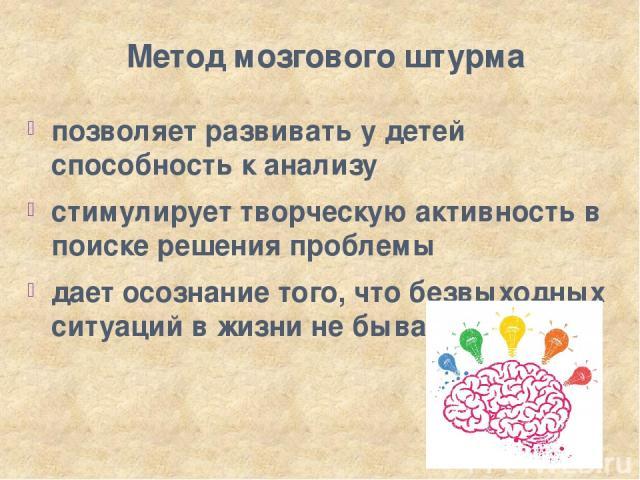 Метод мозгового штурма позволяет развивать у детей способность к анализу стимулирует творческую активность в поиске решения проблемы дает осознание того, что безвыходных ситуаций в жизни не бывает