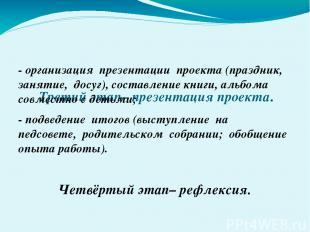 Третий этап– презентация проекта. - организация презентации проекта (праздник, з