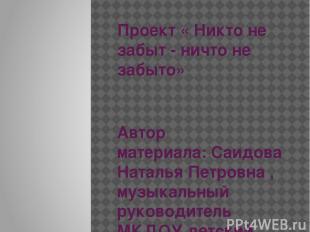 Проект « Никто не забыт - ничто не забыто» Автор материала:Саидова Наталья Петр