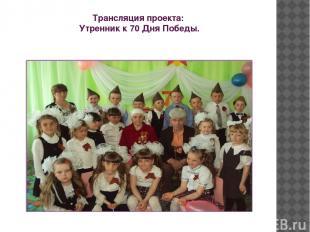 Трансляция проекта: Утренник к 70 Дня Победы.
