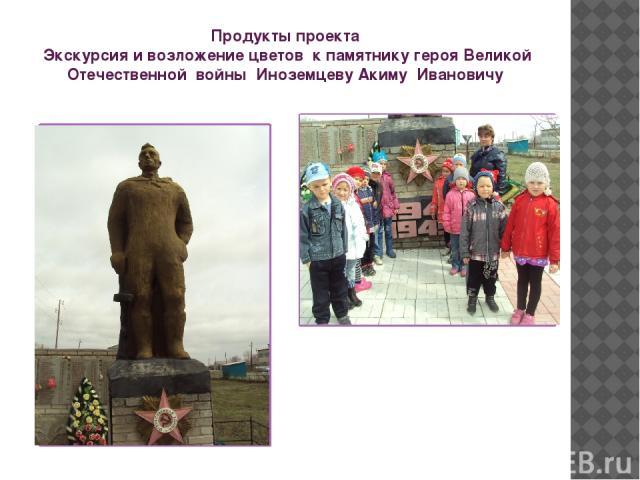 Продукты проекта Экскурсия и возложение цветов к памятнику героя Великой Отечественной войны Иноземцеву Акиму Ивановичу