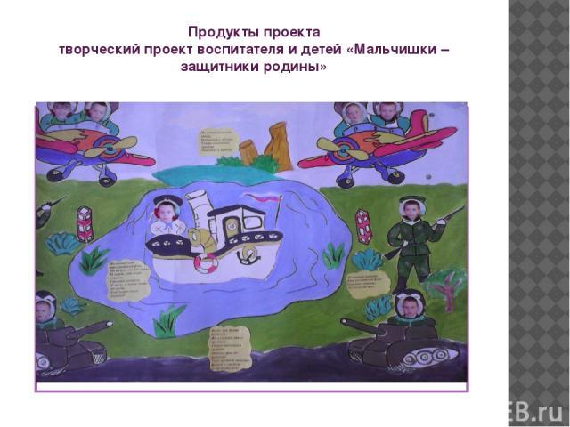 Продукты проекта творческий проект воспитателя и детей «Мальчишки – защитники родины»