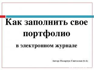 Как заполнить свое портфолио в электронном журнале Автор: Назарчук Святослав (6-
