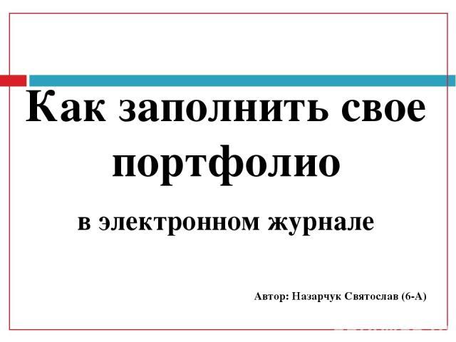 Как заполнить свое портфолио в электронном журнале Автор: Назарчук Святослав (6-А)
