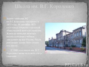 Школа им. В.Г. Короленко Здание гимназии №2 им.В.Г.Короленко построено в 1873 го